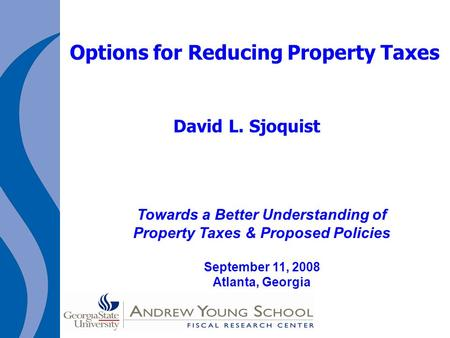 Options for Reducing Property Taxes David L. Sjoquist Towards a Better Understanding of Property Taxes & Proposed Policies September 11, 2008 Atlanta,