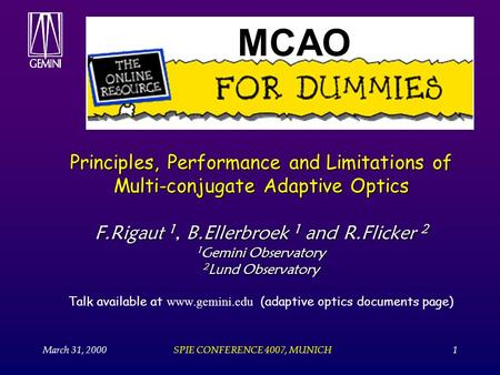 March 31, 2000SPIE CONFERENCE 4007, MUNICH1 Principles, Performance and Limitations of Multi-conjugate Adaptive Optics F.Rigaut 1, B.Ellerbroek 1 and R.Flicker.