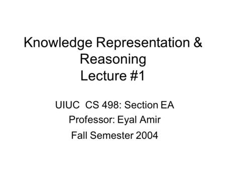 Knowledge Representation & Reasoning Lecture #1 UIUC CS 498: Section EA Professor: Eyal Amir Fall Semester 2004.