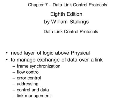 Eighth Edition by William Stallings Chapter 7 – Data Link Control Protocols Data Link Control Protocols need layer of logic above Physical to manage exchange.