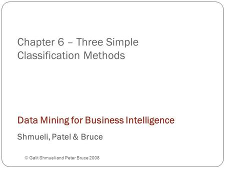 Chapter 6 – Three Simple Classification Methods © Galit Shmueli and Peter Bruce 2008 Data Mining for Business Intelligence Shmueli, Patel & Bruce.