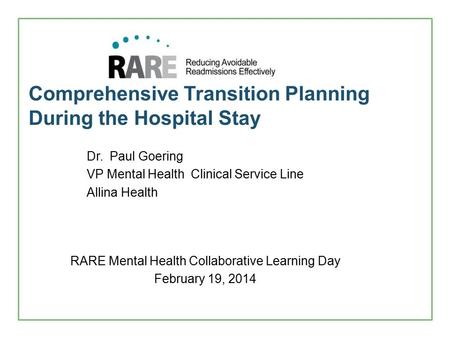 Comprehensive Transition Planning During the Hospital Stay RARE Mental Health Collaborative Learning Day February 19, 2014 Dr. Paul Goering VP Mental Health.
