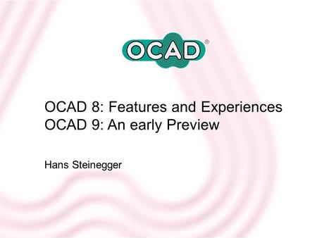 OCAD 8: Features and Experiences OCAD 9: An early Preview Hans Steinegger.