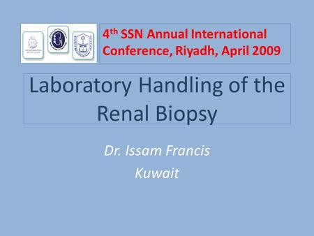 Laboratory Handling of the Renal Biopsy Dr. Issam Francis Kuwait 4 th SSN Annual International Conference, Riyadh, April 2009.