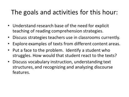 The goals and activities for this hour: Understand research base of the need for explicit teaching of reading comprehension strategies. Discuss strategies.