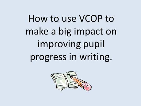How to use VCOP to make a big impact on improving pupil progress in writing.