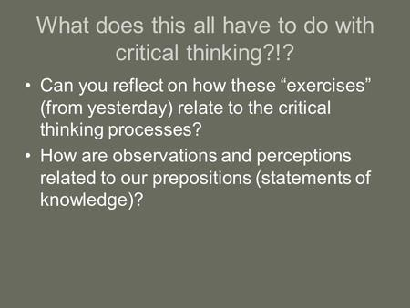 "What does this all have to do with critical thinking?!? Can you reflect on how these ""exercises"" (from yesterday) relate to the critical thinking processes?"