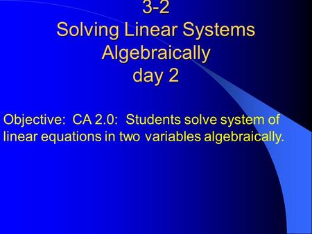 3-2 Solving Linear Systems Algebraically day 2 Objective: CA 2.0: Students solve system of linear equations in two variables algebraically.