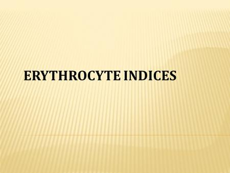 ERYTHROCYTE INDICES.  Is the volume of average red blood cell measured in cubic micron  MCV= Packed cell volume x 10/red blood cell count  Normal value.