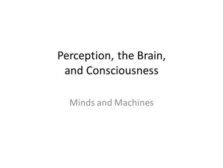 Perception, the Brain, and Consciousness Minds and Machines.