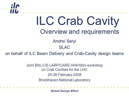 Global Design Effort ILC Crab Cavity Overview and requirements Andrei Seryi SLAC on behalf of ILC Beam Delivery and Crab-Cavity design teams Joint BNL/US-LARP/CARE-HHH.