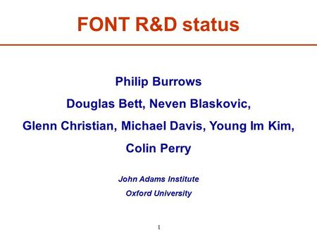1 FONT R&D status Philip Burrows Douglas Bett, Neven Blaskovic, Glenn Christian, Michael Davis, Young Im Kim, Colin Perry John Adams Institute Oxford University.