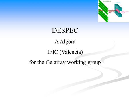 DESPEC A Algora IFIC (Valencia) for the Ge array working group.