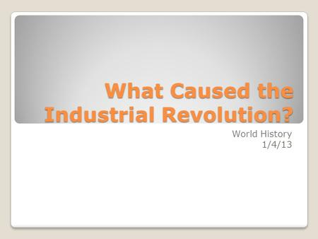 What Caused the Industrial Revolution? World History 1/4/13.