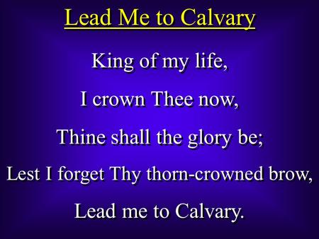 Lead Me to Calvary King of my life, I crown Thee now, Thine shall the glory be; Lest I forget Thy thorn-crowned brow, Lead me to Calvary. King of my life,
