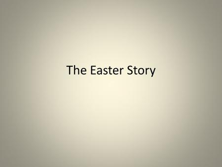 The Easter Story. All of Jesus' friends were sad. He had been crucified on the cross because some people didn't like Him. After he had died, his friends.