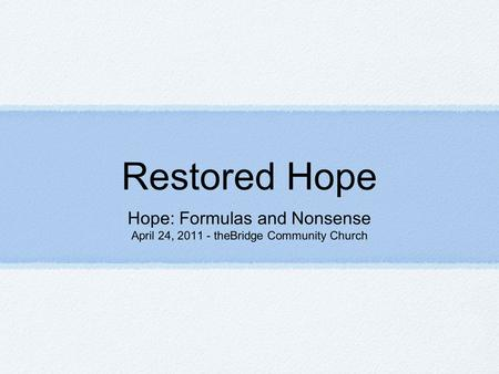 Restored Hope Hope: Formulas and Nonsense April 24, 2011 - theBridge Community Church.