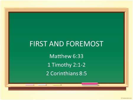 FIRST AND FOREMOST Matthew 6:33 1 Timothy 2:1-2 2 Corinthians 8:5.