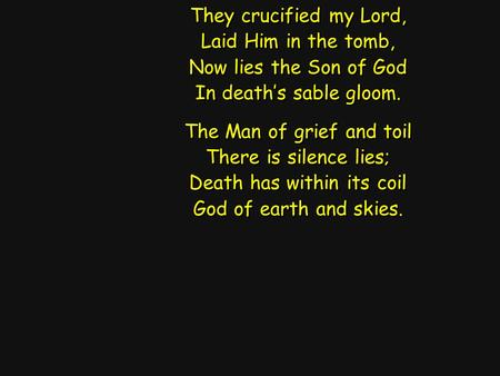 They crucified my Lord, Laid Him in the tomb, Now lies the Son of God In death's sable gloom. The Man of grief and toil There is silence lies; Death has.
