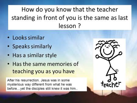 How do you know that the teacher standing in front of you is the same as last lesson ? Looks similar Speaks similarly Has a similar style Has the same.