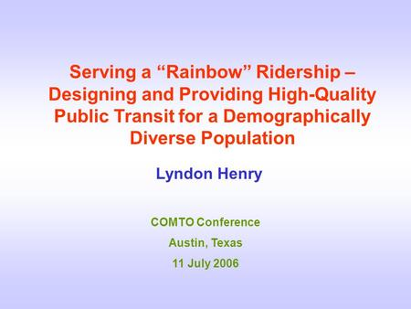 "Serving a ""Rainbow"" Ridership – Designing and Providing High-Quality Public Transit for a Demographically Diverse Population Lyndon Henry COMTO Conference."