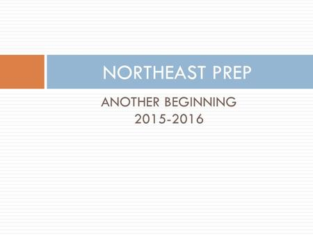 ANOTHER BEGINNING 2015-2016 NORTHEAST PREP. WELCOME  INFORMATION YOU WILL NEED TO KNOW REGARDING NORTHEAST PREP'S PROCESS AND PROCEDURES  YOU and YOUR.