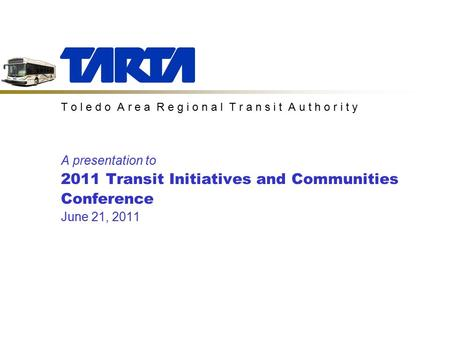 T o l e d o A r e a R e g i o n a l T r a n s i t A u t h o r i t y A presentation to 2011 Transit Initiatives and Communities Conference June 21, 2011.