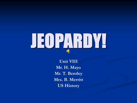 JEOPARDY! Unit VIII Mr. H. Mayo Mr. T. Bentley Mrs. B. Merritt US History.