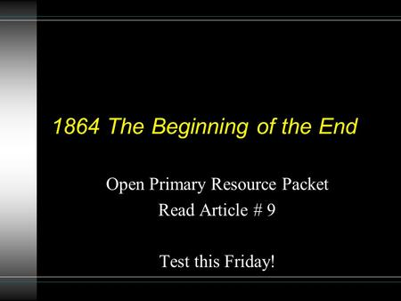 1864 The Beginning of the End Open Primary Resource Packet Read Article # 9 Test this Friday!