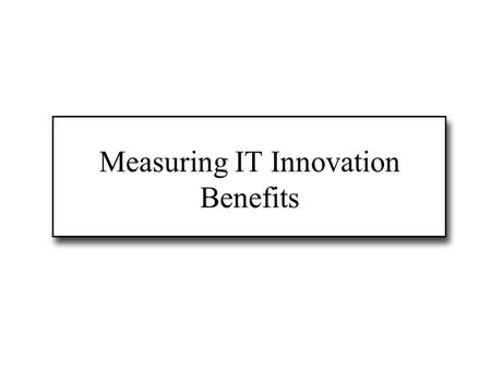 Measuring IT Innovation Benefits. Evaluation of IT innovation Why measure IT benefits? A new IS/IT system is an investment; it must be strategically/financially.