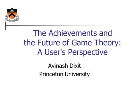 The Achievements and the Future of Game Theory: A User's Perspective Avinash Dixit Princeton University.