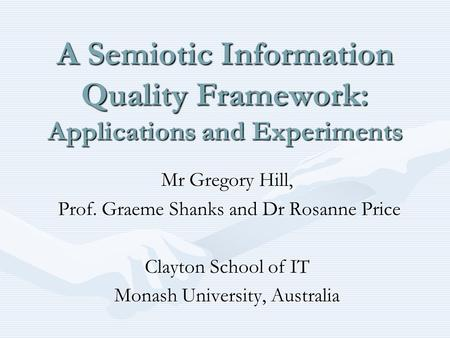 A Semiotic Information Quality Framework: Applications and Experiments Mr Gregory Hill, Prof. Graeme Shanks and Dr Rosanne Price Prof. Graeme Shanks and.