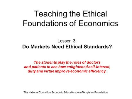 The National Council on Economic Education/John Templeton Foundation Teaching the Ethical Foundations of Economics Lesson 3: Do Markets Need Ethical Standards?