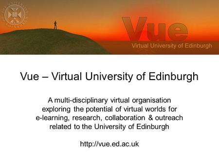 Vue – Virtual University of Edinburgh A multi-disciplinary virtual organisation exploring the potential of virtual worlds for e-learning, research, collaboration.
