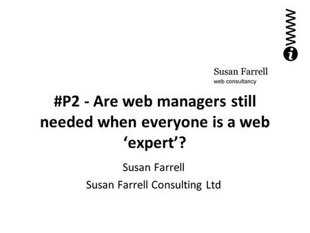 #P2 - Are web managers still needed when everyone is a web 'expert'? Susan Farrell Susan Farrell Consulting Ltd.