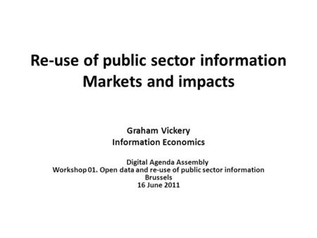 Re-use of public sector information Markets and impacts Graham Vickery Information Economics Digital Agenda Assembly Workshop 01. Open data and re-use.