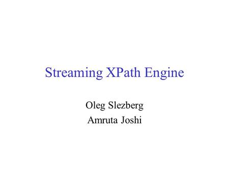 Streaming XPath Engine Oleg Slezberg Amruta Joshi.