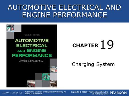 CHAPTER Charging System 19 Copyright © 2016 by Pearson Education, Inc. All Rights Reserved Automotive Electrical and Engine Performance, 7e James D. Halderman.