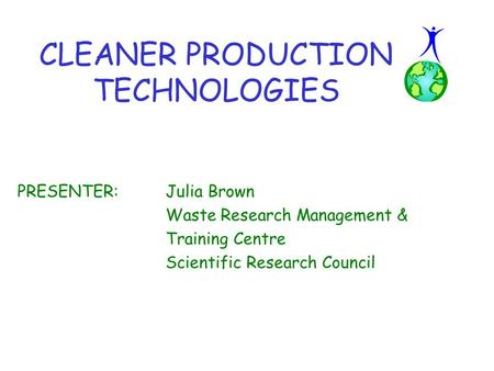PRESENTER:Julia Brown Waste Research Management & Training Centre Scientific Research Council CLEANER PRODUCTION TECHNOLOGIES.