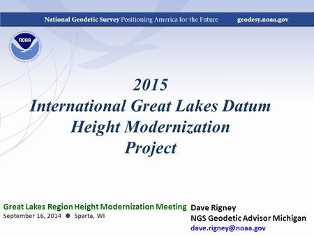 2015 International Great Lakes Datum Height Modernization Project Dave Rigney NGS Geodetic Advisor Michigan Great Lakes Region Height.
