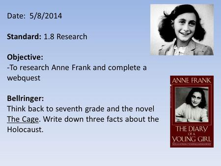 Date: 5/8/2014 Standard: 1.8 Research Objective: -To research Anne Frank and complete a webquest Bellringer: Think back to seventh grade and the novel.