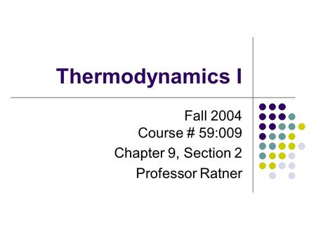 AR Thermodynamics I Fall 2004 Course # 59:009 Chapter 9, Section 2 Professor Ratner.