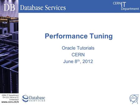 CERN IT Department CH-1211 Geneva 23 Switzerland www.cern.ch/i t Oracle Tutorials CERN June 8 th, 2012 Performance Tuning.