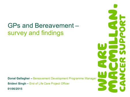 GPs and Bereavement – survey and findings Donal Gallagher – Bereavement Development Programme Manager Sridevi Singh – End of Life Care Project Officer.