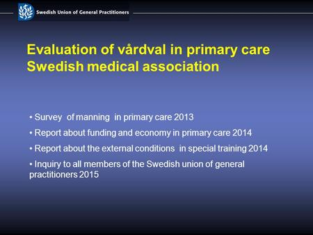 Evaluation of vårdval in primary care Swedish medical association Survey of manning in primary care 2013 Report about funding and economy in primary care.
