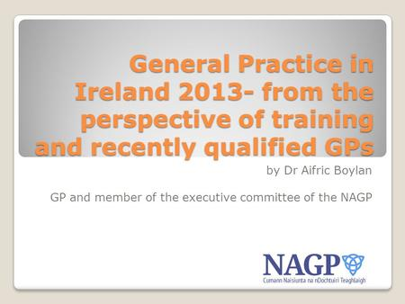 General Practice in Ireland 2013- from the perspective of training and recently qualified GPs by Dr Aifric Boylan GP and member of the executive committee.