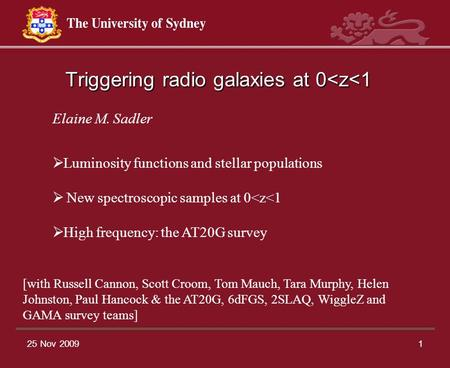 25 Nov 20091 Triggering radio galaxies at 0<z<1 Elaine M. Sadler  Luminosity functions and stellar populations  New spectroscopic samples at 0<z<1 