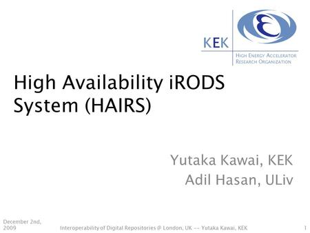 H IGH E NERGY A CCELERATOR R ESEARCH O RGANIZATION KEKKEK High Availability iRODS System (HAIRS) Yutaka Kawai, KEK Adil Hasan, ULiv December 2nd, 20091Interoperability.