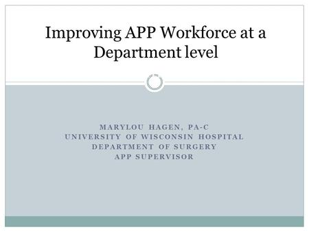 MARYLOU HAGEN, PA-C UNIVERSITY OF WISCONSIN HOSPITAL DEPARTMENT OF SURGERY APP SUPERVISOR Improving APP Workforce at a Department level at a Department.