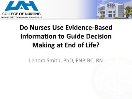 Do Nurses Use Evidence-Based Information to Guide Decision Making at End of Life? Lenora Smith, PhD, FNP-BC, RN.